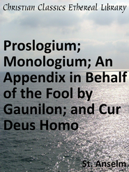 Proslogium; Monologium; An Appendix in Behalf of the Fool by Gaunilon; and Cur Deus Homo - eBook  -     By: St. Anselm
