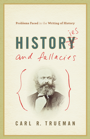 Histories and Fallacies: Problems Faced in the Writing of History - eBook  -     By: Carl R. Trueman