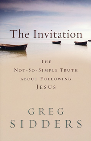 Invitation, The: The Not-So-Simple Truth about Following Jesus - eBook  -     By: Greg Sidders