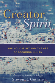 Creator Spirit: The Holy Spirit and the Art of Becoming Human - eBook  -     By: Steven R. Guthrie