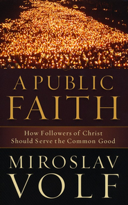 Public Faith, A: How Followers of Christ Should Serve the Common Good - eBook  -     By: Miroslav Volf