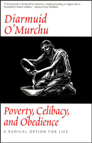 Poverty, Celibacy, and Obedience: A Radical Option for Life   -     By: Diarmuid O'Murchu