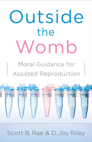 Outside the Womb: Moral Guidance for Assisted Reproduction - eBook  -     By: Scott Rae, D. Joy Riley