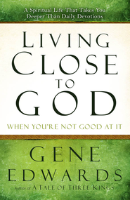 Living Close to God (When You're Not Good at It): A Spiritual Life That Takes You Deeper Than Daily Devotions - eBook  -     By: Gene Edwards