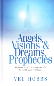Angels, Visions, Dreams & Prophecies: Supernatural Intervention or Natural Coincidences?  -     By: Vel Hobbs