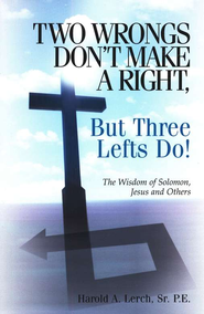 Two Wrongs Don't Make a Right, But Three Lefts Do! The Wisdom of Solomon, Jesus & Others  -     By: Harold Lerch Sr.