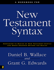 A Workbook for New Testament Syntax: Companion to Basics of New Testament Syntax and Greek Grammar Beyond the Basics - eBook  -     By: Daniel B. Wallace, Grant Edwards