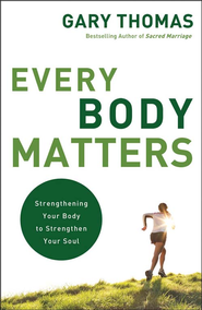 Every Body Matters: Strengthening Your Body to Strengthen Your Soul - eBook  -     By: Gary Thomas