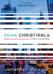 Think Christianly: Looking at the Intersection of Faith and Culture - eBook  -     By: Jonathan Morrow