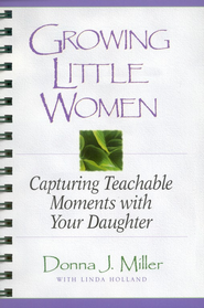Growing Little Women: Capturing Teachable Moments with Your Daughter - eBook  -     By: Donna Miller, Linda Holland