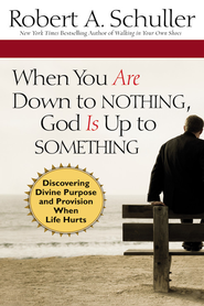 When You Are Down to Nothing, God Is Up to Something: Discovering Divine Purpose and Provision When Life Hurts - eBook  -     By: Robert Anthony Schuller