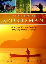 The Heart of the Sportsman: Strategies, Tips, and Thoughts for Going Beyond the Chase - eBook  -     By: Jason Cruise