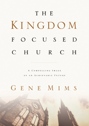 The Kingdom Focused Church: A Compelling Image of an Achievable Future for Your Church - eBook  -     By: Gene Mims