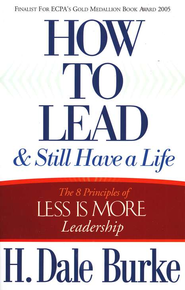 How to Lead and Still Have a Life: The 8 Principles of Less is More Leadership  -     By: H. Dale Burke