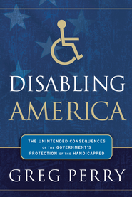 Disabling America: The Unintended Consequences of the Government's Protection of the Handicapped - eBook  -     By: Greg Perry