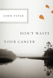 Don't Waste Your Cancer - eBook  -     By: John Piper