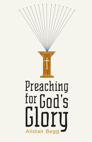 Preaching for God's Glory (Repackaged Edition) - eBook  -     By: Alistair Begg