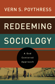 Redeeming Sociology: A God-Centered Approach - eBook  -