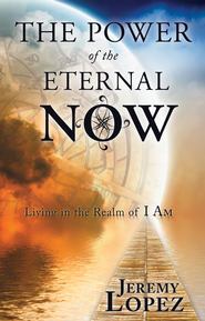 The Power of the Eternal Now: Living in the Realm of I Am - eBook  -     By: Jeremy Lopez