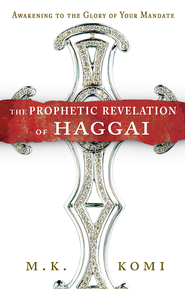 The Prophetic Revelation of Haggai: Awakening to the Glory of Your Mandate - eBook  -     By: M.K. Komi