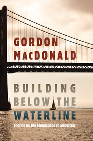 Building Below the Waterline: Shoring Up the Foundations of Leadership - eBook  -     By: Gordon MacDonald