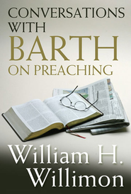 Conversations with Barth on Preaching - eBook  -     By: William H. Willimon