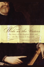 Wide As the Waters: The Story of the English Bible and the Revolution - eBook  -     By: Benson Bobrick