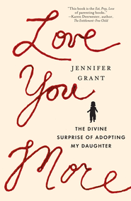 Love You More: The Divine Surprise of Adopting My Daughter - eBook  -     By: Jennifer Grant
