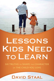 Lessons Kids Need to Learn: Six Truths to Shape the Character of the Child You Love - eBook  -     By: David Staal