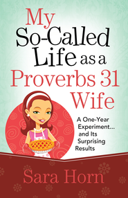 My So-Called Life as a Proverbs 31 Wife: A One-Year Experiment...and Its Surprising Results - eBook  -     By: Sara Horn