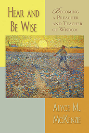 Hear and Be Wise: Becoming a Preacher and Teacher of Wisdom - eBook  -     By: Alyce M. McKenzie