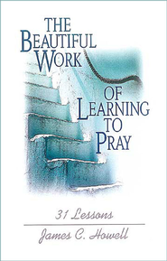 The Beautiful Work of Learning to Pray: 31 Lessons - eBook  -     By: James C. Howell
