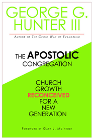 The Apostolic Congregation: Church Growth Reconceived for a New Generation - eBook  -     By: George G. Hunter III