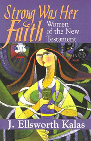 Strong Was Her Faith: Women of the New Testament - eBook  -     By: J. Ellsworth Kalas