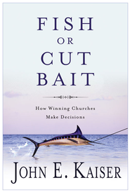 Fish or Cut Bait: How Winning Churches Make Decisions - eBook  -     By: John E. Kaiser