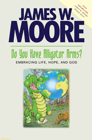 Do You Have Alligator Arms? Embracing Life, Hope, and God - eBook  -     By: James W. Moore