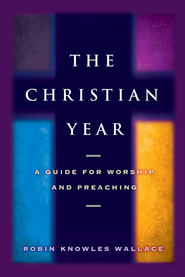 The Christian Year: A Guide for Worship and Preaching - eBook  -     By: Robin Knowles Wallace