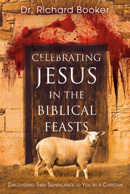 Celebrating Jesus in the Biblical Feasts: Discovering Their Significance to You as a Christian - eBook  -     By: Richard Booker