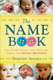 Name Book, The: Over 10,000 Names-Their Meanings, Origins, and Spiritual Significance - eBook  -     By: Dorothy Astoria