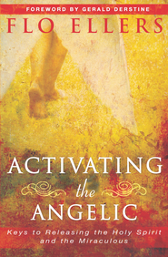 Activating the Angelic: Keys to Releasing the Holy Spirit and Unlocking the Miraculous - eBook  -     By: Flo Ellers