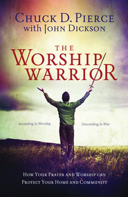 The Worship Warrior: Ascending In Worship, Descending in War - eBook  -     By: Chuck D. Pierce, John Dickson