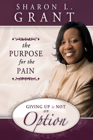 The Purpose for the Pain: Giving Up is Not an Option - eBook  -     By: Sharon Grant
