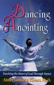 Dancing into the Anointing: Touching the Heart of God Through Dance - eBook  -     By: Aimee Kovacs