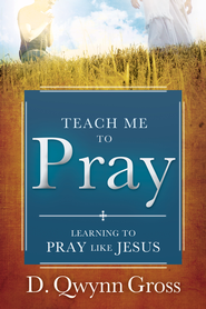 Teach Me to Pray: Learning to Pray Like Jesus - eBook  -     By: D. Qwynn Gross