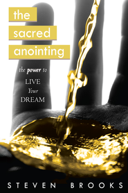 The Sacred Anointing: The Power to Live Your Dream - eBook  -     By: Steven Brooks