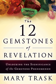 The 12 Gemstones of Revelation: Unlocking the Significance of the Gemstone Phenomenon - eBook  -     By: Mary Trask