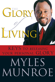 The Glory of Living: Kyes to Releasing Your Personal Glory - eBook  -     By: Myles Munroe