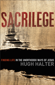 Sacrilege: Finding Life in the Unorthodox Ways of Jesus - eBook  -     By: Hugh Halter