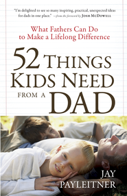 52 Things Kids Need from a Dad: What Fathers Can Do to Make a Lifelong Difference - eBook  -     By: Jay K. Payleitner