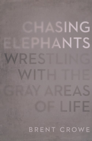 Chasing Elephants: Wrestling with the Gray Areas of  Life  -     By: Brent Crowe